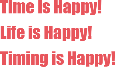 Time is Happy! Life is Happy! Timing is Happy!